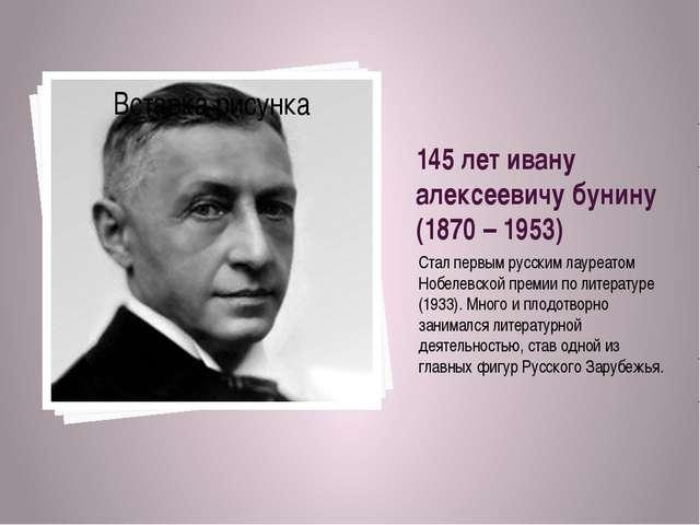 145 лет ивану алексеевичу бунину (1870 – 1953) Стал первым русским лауреатом...