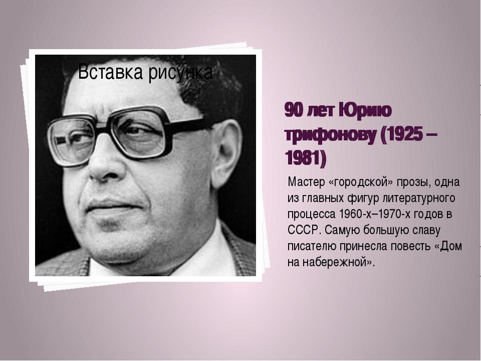 90 лет Юрию трифонову (1925 – 1981) Мастер «городской» прозы, одна из главных...