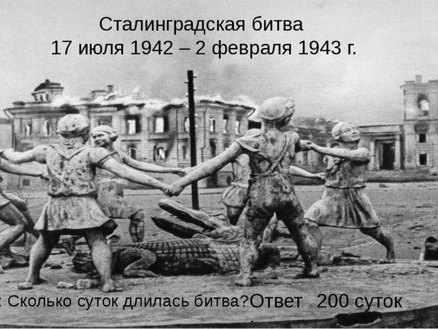 Сталинградская битва 17 июля 1942 – 2 февраля 1943 г. Вопрос: Сколько суток д...