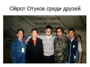 Ойрот Отуков среди друзей