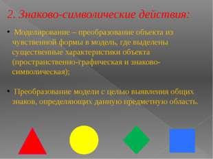 2. Знаково-символические действия: Моделирование – преобразование объекта из