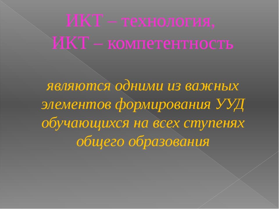ИКТ – технология, ИКТ – компетентность являются одними из важных элементов фо...