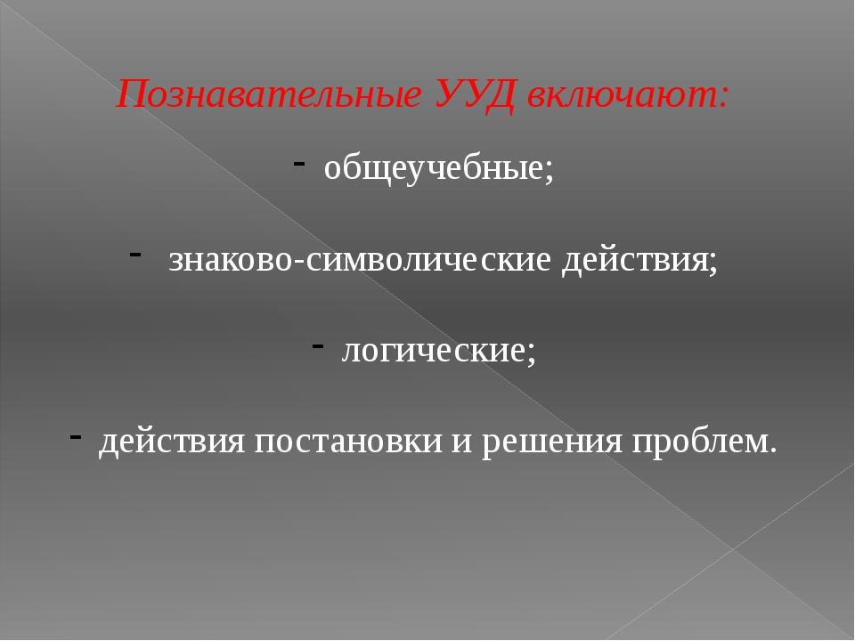 Познавательные УУД включают: общеучебные; знаково-символические действия; лог...