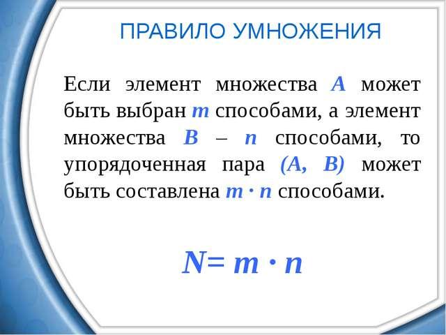 ПРАВИЛО УМНОЖЕНИЯ Если элемент множества А может быть выбран m способами, а э...