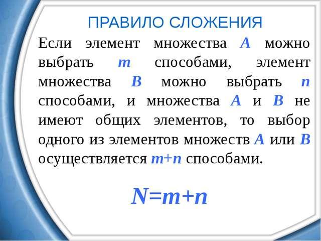 ПРАВИЛО СЛОЖЕНИЯ Если элемент множества A можно выбрать m способами, элемент...