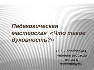 Педагогическая мастерская «Что такое духовность?» Н. Е.Барановская, учитель