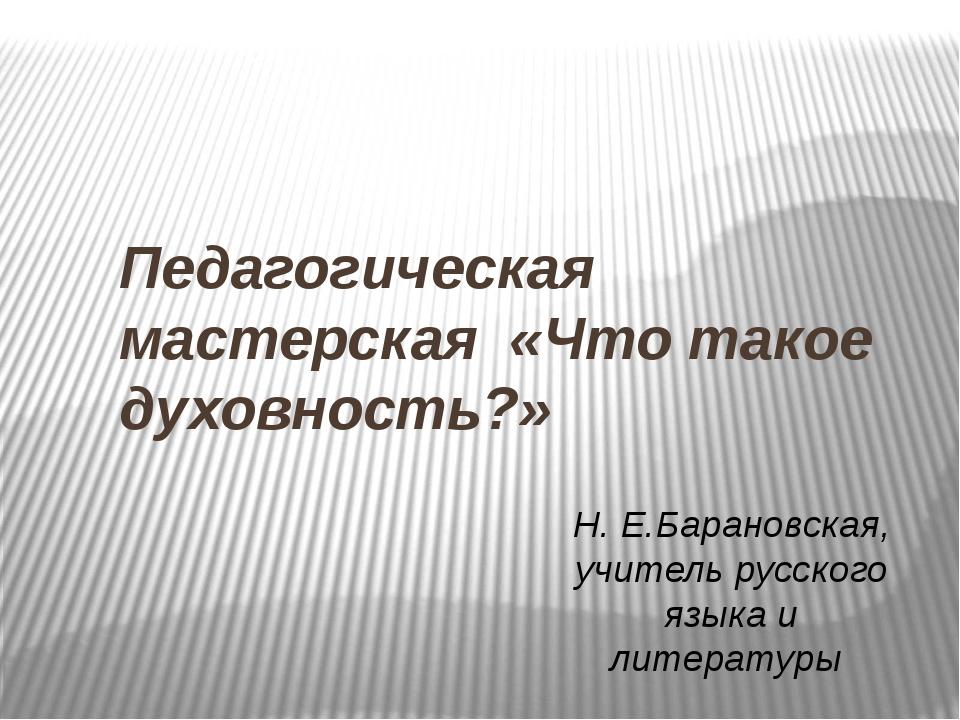 Педагогическая мастерская «Что такое духовность?» Н. Е.Барановская, учитель...