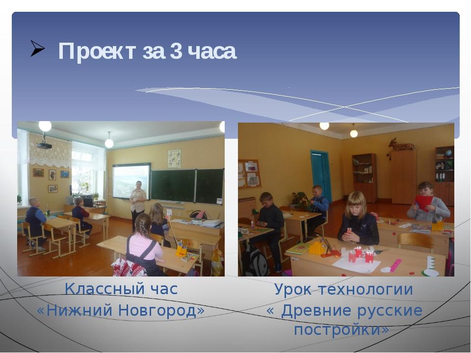 Проект за 3 часа Урок технологии « Древние русские постройки» Классный час «Н...