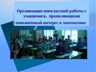 Организация внеклассной работы с учащимися, проявляющими повышенный интерес к