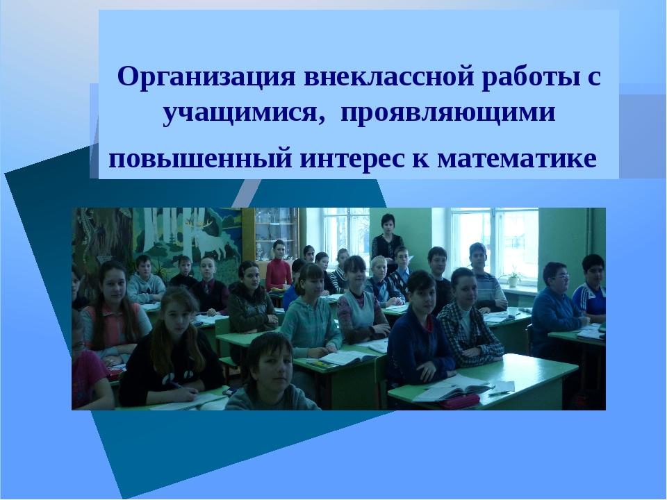 Организация внеклассной работы с учащимися, проявляющими повышенный интерес к...