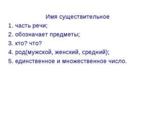 Имя существительное 1. часть речи; 2. обозначает предметы; 3. кто? что? 4. ро