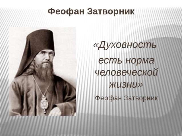 Феофан Затворник «Духовность есть норма человеческой жизни» Феофан Затворник