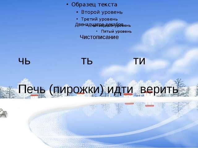 Двенадцатое декабря Чистописание чь ть ти Печь (пирожки) идти верить