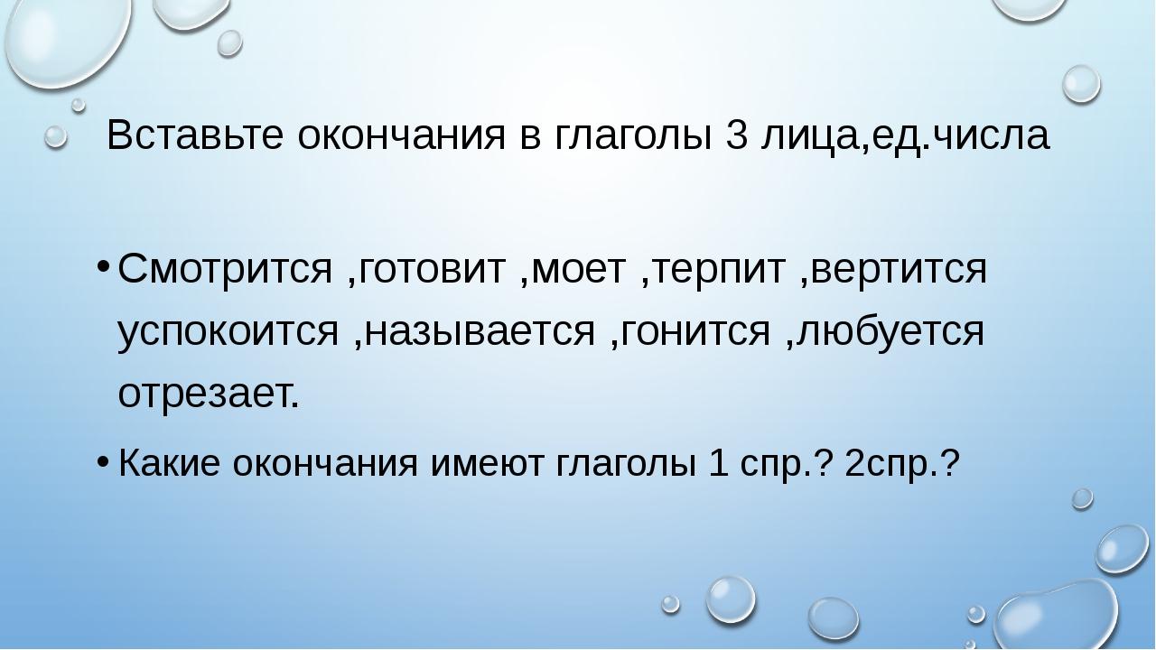 Вставьте окончания в глаголы 3 лица,ед.числа Смотрится ,готовит ,моет ,терпит...