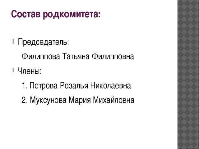 Состав родкомитета: Председатель: Филиппова Татьяна Филипповна Члены: 1. Пе...