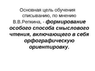 Основная цель обучения списыванию, по мнению В.В.Репкина, - формирование особ