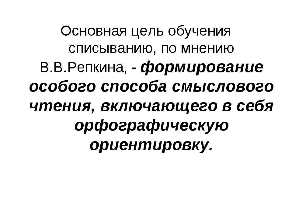 Основная цель обучения списыванию, по мнению В.В.Репкина, - формирование особ...