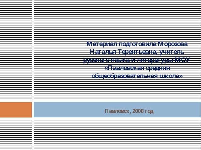 Павловск, 2008 год Материал подготовила Морозова Наталья Терентьевна, учитель...