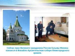 Сейчас прах Великого гражданина России Кузьмы Минина покоится в Михайло-Архан