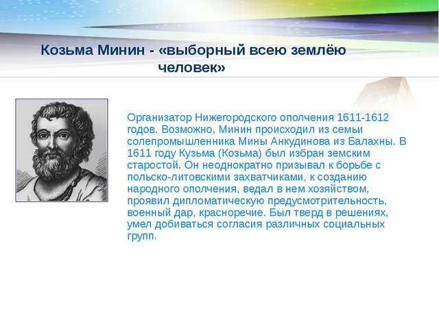 Козьма Минин - «выборный всею землёю человек» Организатор Нижегородского опол...