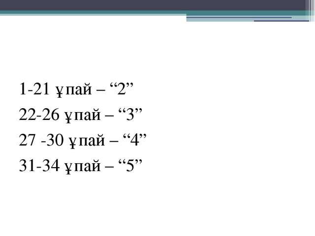 "1-21 ұпай – ""2"" 22-26 ұпай – ""3"" 27 -30 ұпай – ""4"" 31-34 ұпай – ""5"""