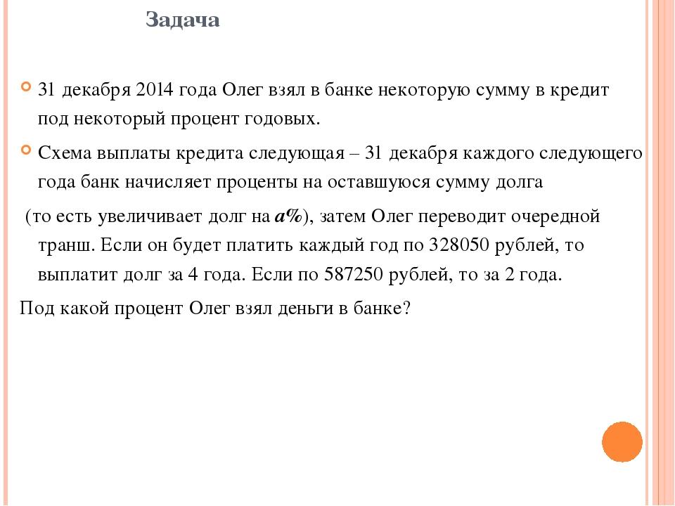 Задача 31 декабря 2014 года Олег взял в банке некоторую сумму в кредит под не...
