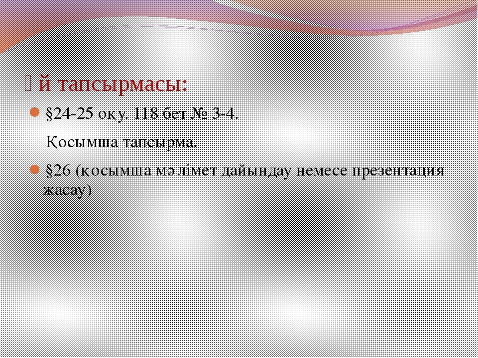 Үй тапсырмасы: §24-25 оқу. 118 бет № 3-4. Қосымша тапсырма. §26 (қосымша мәлі...