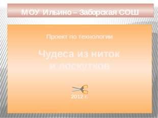 Проект по технологии Чудеса из ниток и лоскутков 2012 г. МОУ Ильино – Заборс