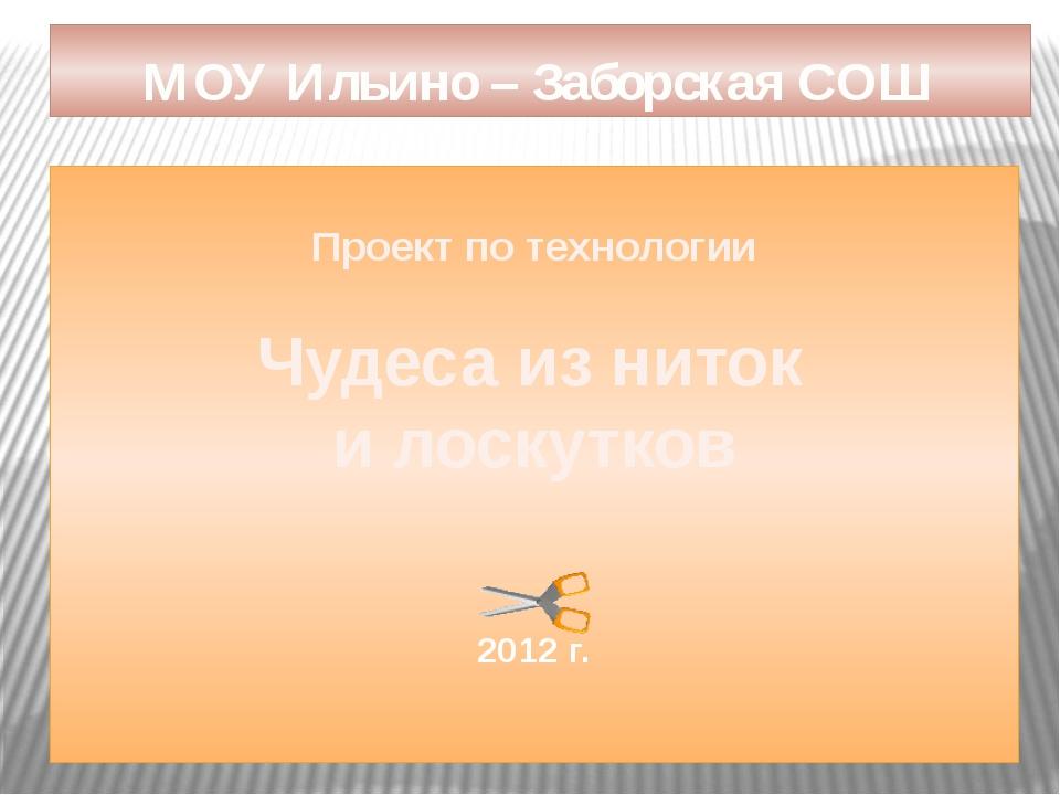 Проект по технологии Чудеса из ниток и лоскутков 2012 г. МОУ Ильино – Заборс...