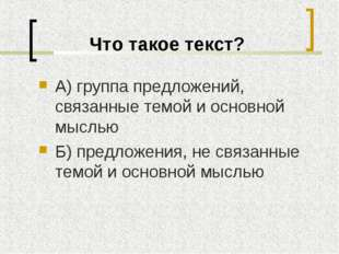 Что такое текст? А) группа предложений, связанные темой и основной мыслью Б)