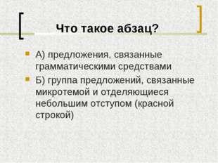 Что такое абзац? А) предложения, связанные грамматическими средствами Б) груп