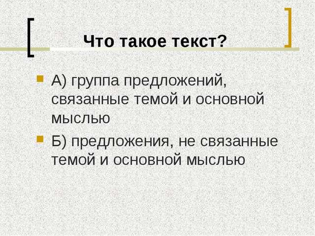 Что такое текст? А) группа предложений, связанные темой и основной мыслью Б)...