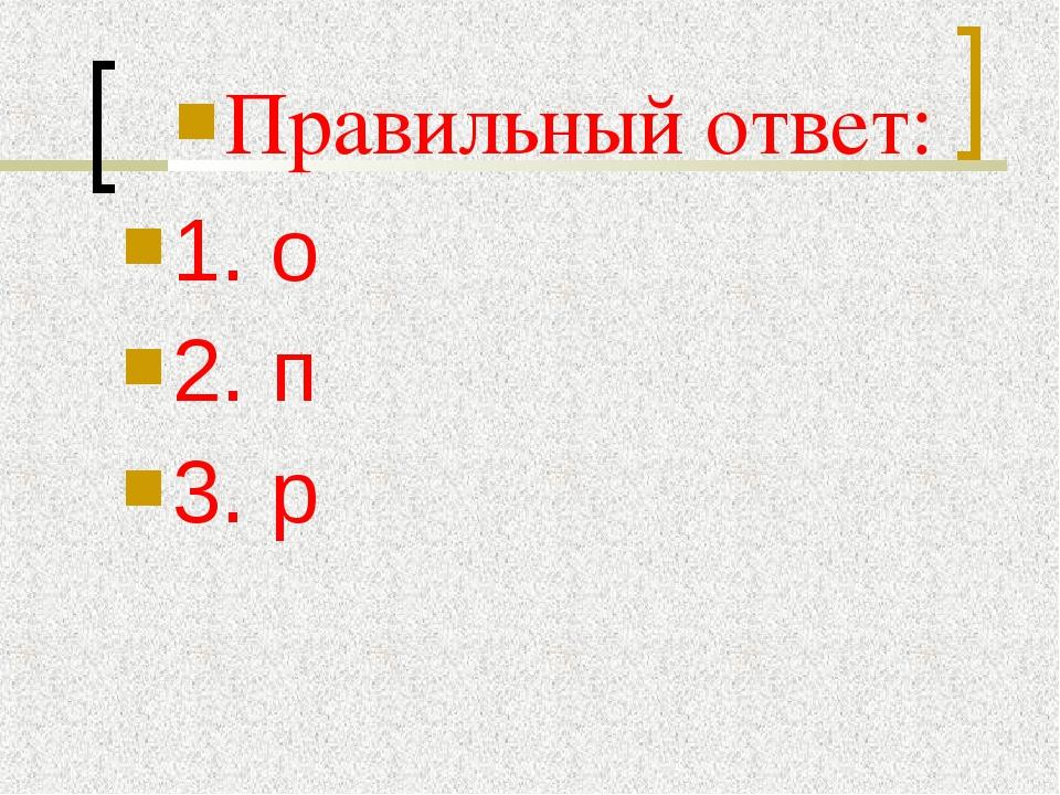 Правильный ответ: 1. о 2. п 3. р
