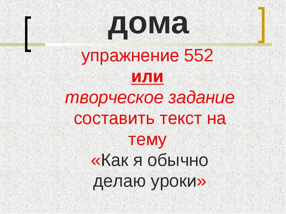 дома упражнение 552 или творческое задание составить текст на тему «Как я обы...