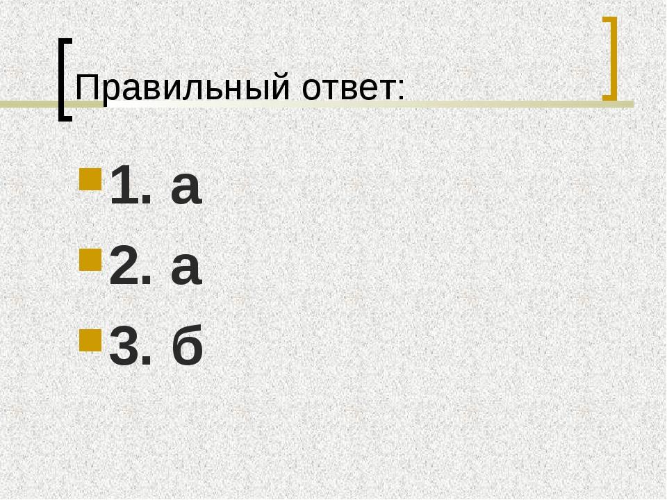 Правильный ответ: 1. а 2. а 3. б
