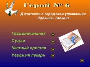 Д Должность в городском управлении Ляпкина- Тяпкина. Градоначальник Судья Час