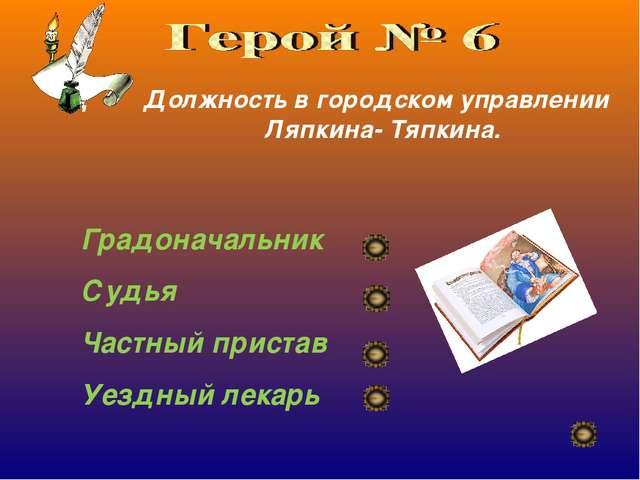 Д Должность в городском управлении Ляпкина- Тяпкина. Градоначальник Судья Час...