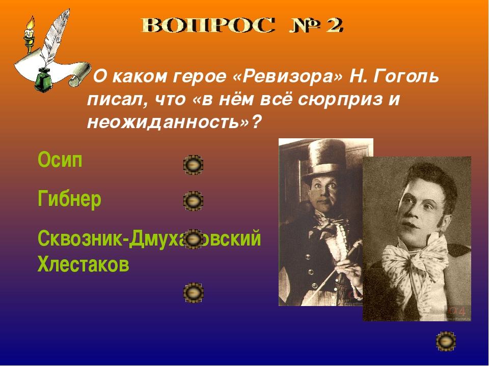 О каком герое «Ревизора» Н. Гоголь писал, что «в нём всё сюрприз и неожиданн...