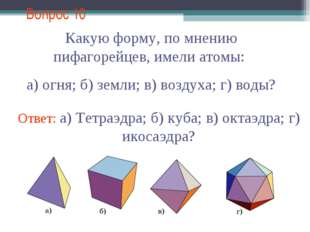 Вопрос 10 Какую форму, по мнению пифагорейцев, имели атомы: а) огня; б) земли