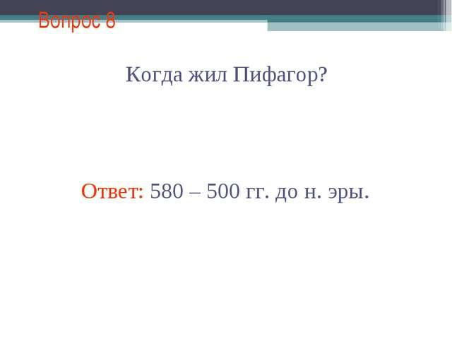 Вопрос 8 Когда жил Пифагор? Ответ: 580 – 500 гг. до н. эры.