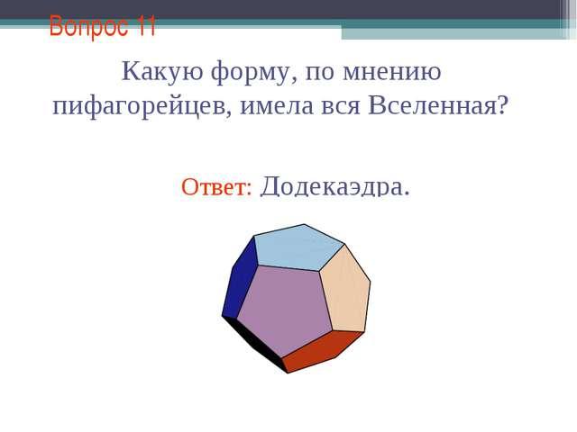 Вопрос 11 Какую форму, по мнению пифагорейцев, имела вся Вселенная?