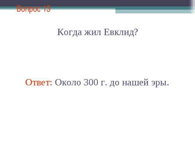 Вопрос 13 Когда жил Евклид? Ответ: Около 300 г. до нашей эры.