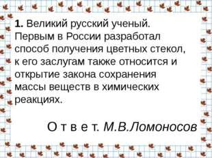 1.Великий русский ученый. Первым в России разработал способ получения цветны