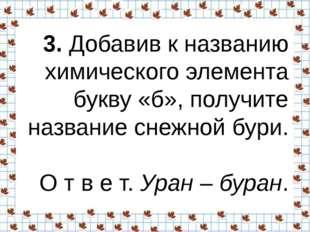 3.Добавив к названию химического элемента букву «б», получите название снежн