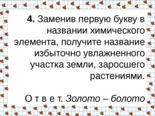 4.Заменив первую букву в названии химического элемента, получите название и