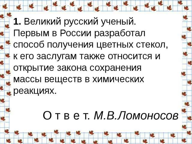 1.Великий русский ученый. Первым в России разработал способ получения цветны...