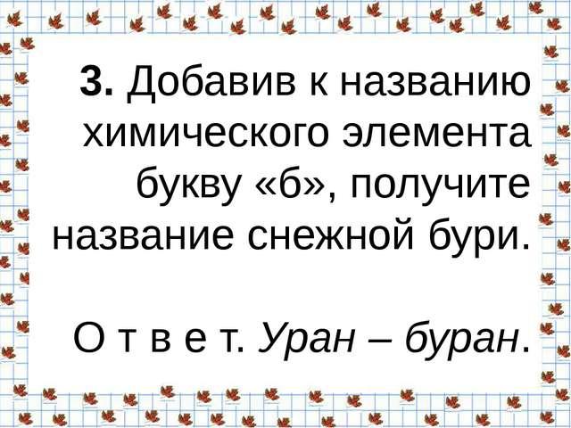 3.Добавив к названию химического элемента букву «б», получите название снежн...