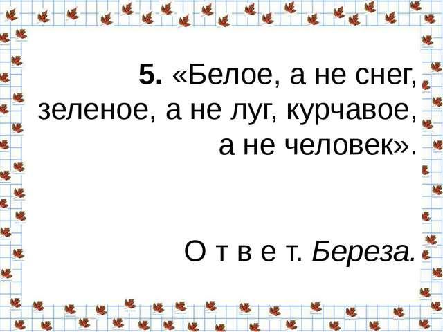 5.«Белое, а не снег, зеленое, а не луг, курчавое, а не человек». О т в е т....