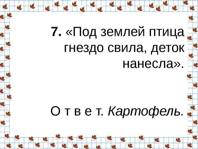 7.«Под землей птица гнездо свила, деток нанесла». О т в е т.Картофель.