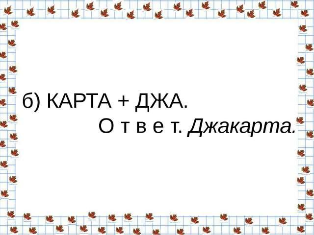 б) КАРТА + ДЖА. О т в е т.Джакарта.